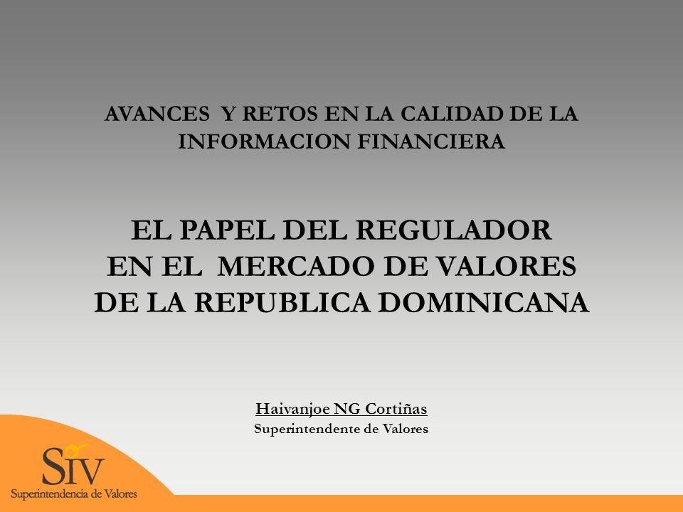AVANCES Y RETOS EN LA CALIDAD DE LA INFORMACION FINANCIERA EL PAPEL DEL REGULADOR EN EL MERCADO DE VALORES DE LA REPUBLICA DOMINICANA Haivanjoe NG Cortiñas Superintendente de Valores