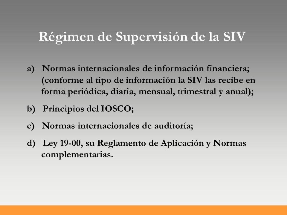 Régimen de Supervisión de la SIV a) Normas internacionales de información financiera; (conforme al tipo de información la SIV las recibe en forma periódica, diaria, mensual, trimestral y anual); b) Principios del IOSCO; c) Normas internacionales de auditoría; d) Ley 19-00, su Reglamento de Aplicación y Normas complementarias.