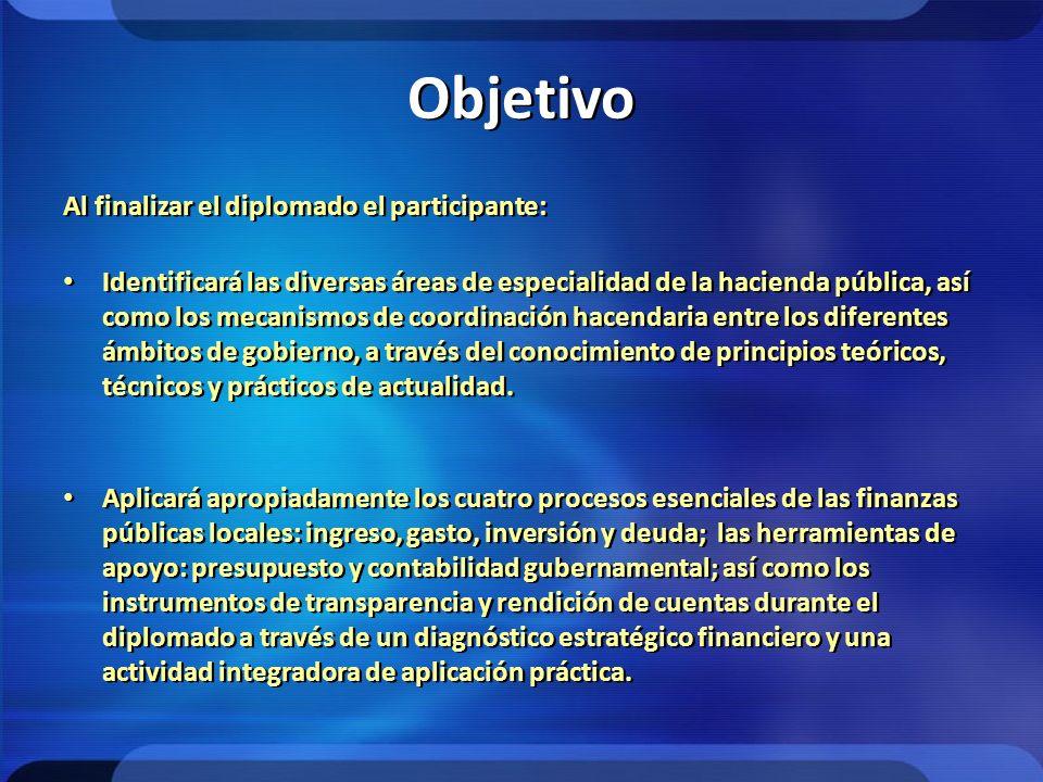Objetivo Al finalizar el diplomado el participante: Identificará las diversas áreas de especialidad de la hacienda pública, así como los mecanismos de