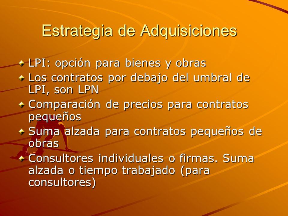 Estrategia de Adquisiciones LPI: opción para bienes y obras Los contratos por debajo del umbral de LPI, son LPN Comparación de precios para contratos pequeños Suma alzada para contratos pequeños de obras Consultores individuales o firmas.