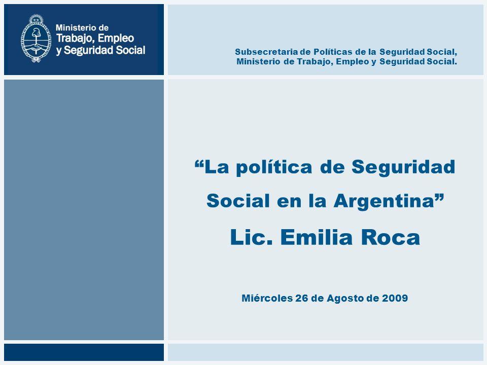 La política de Seguridad Social en la Argentina Lic. Emilia Roca Miércoles 26 de Agosto de 2009 Subsecretaria de Políticas de la Seguridad Social, Min