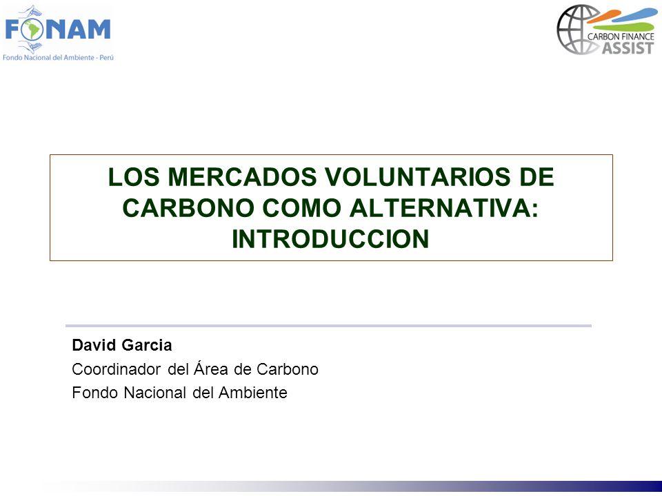 LOS MERCADOS VOLUNTARIOS DE CARBONO COMO ALTERNATIVA: INTRODUCCION David Garcia Coordinador del Área de Carbono Fondo Nacional del Ambiente
