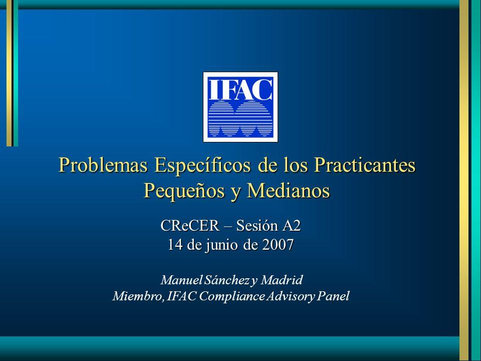 Problemas Específicos de los Practicantes Pequeños y Medianos CReCER – Sesión A2 14 de junio de 2007 Manuel Sánchez y Madrid Miembro, IFAC Compliance Advisory Panel