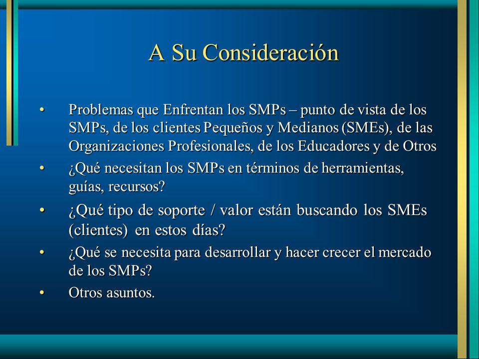 A Su Consideración Problemas que Enfrentan los SMPs – punto de vista de los SMPs, de los clientes Pequeños y Medianos (SMEs), de las Organizaciones Profesionales, de los Educadores y de OtrosProblemas que Enfrentan los SMPs – punto de vista de los SMPs, de los clientes Pequeños y Medianos (SMEs), de las Organizaciones Profesionales, de los Educadores y de Otros ¿Qué necesitan los SMPs en términos de herramientas, guías, recursos ¿Qué necesitan los SMPs en términos de herramientas, guías, recursos.