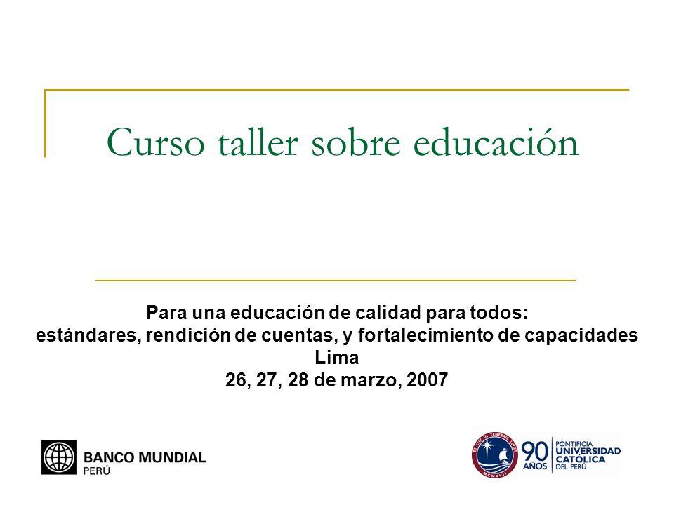 Curso taller sobre educación Para una educación de calidad para todos: estándares, rendición de cuentas, y fortalecimiento de capacidades Lima 26, 27, 28 de marzo, 2007