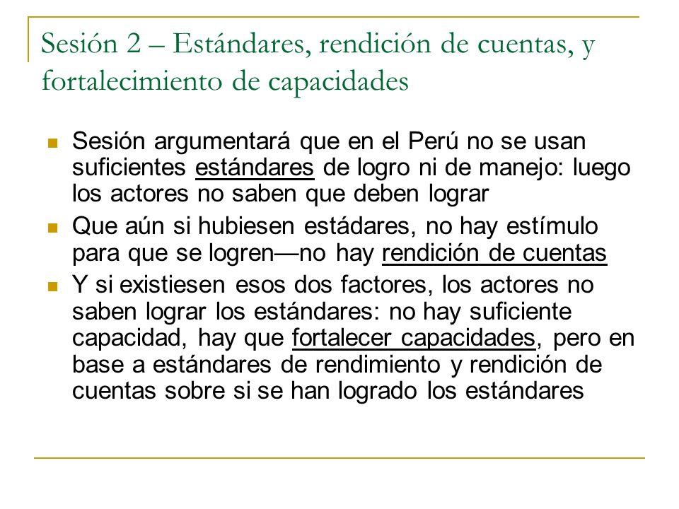 Sesión 2 – Estándares, rendición de cuentas, y fortalecimiento de capacidades Sesión argumentará que en el Perú no se usan suficientes estándares de logro ni de manejo: luego los actores no saben que deben lograr Que aún si hubiesen estádares, no hay estímulo para que se logrenno hay rendición de cuentas Y si existiesen esos dos factores, los actores no saben lograr los estándares: no hay suficiente capacidad, hay que fortalecer capacidades, pero en base a estándares de rendimiento y rendición de cuentas sobre si se han logrado los estándares