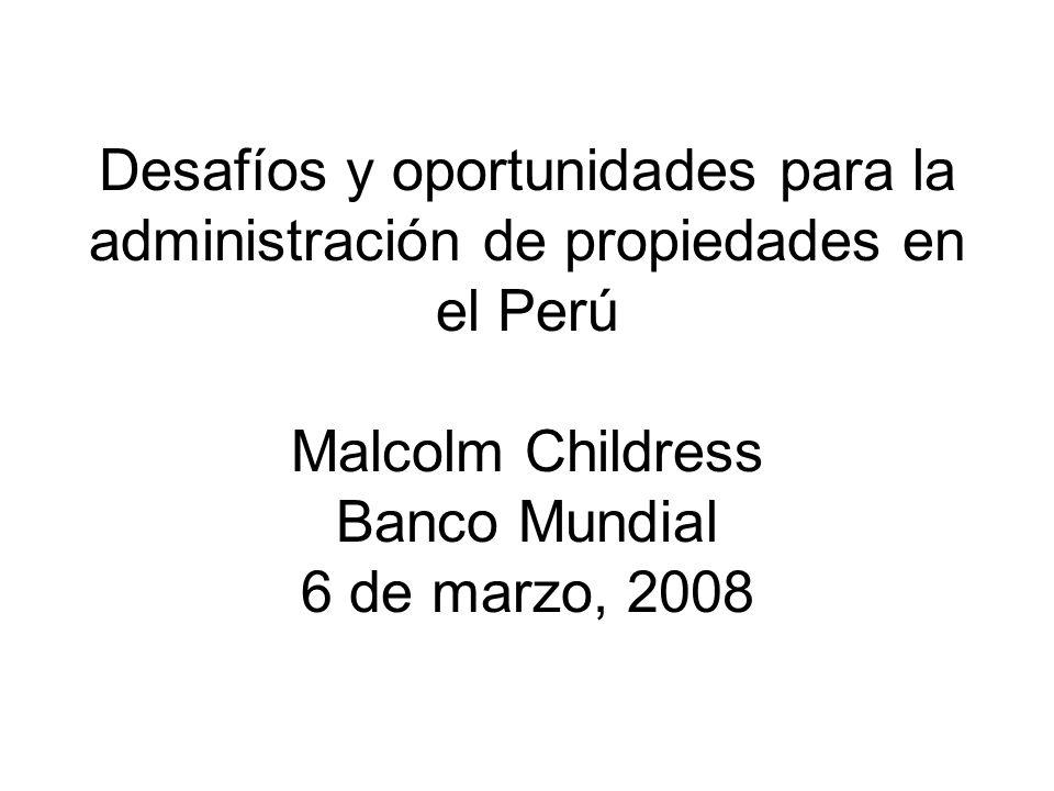 Desafíos y oportunidades para la administración de propiedades en el Perú Malcolm Childress Banco Mundial 6 de marzo, 2008