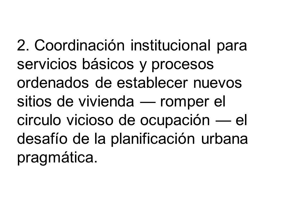 2. Coordinación institucional para servicios básicos y procesos ordenados de establecer nuevos sitios de vivienda romper el circulo vicioso de ocupaci
