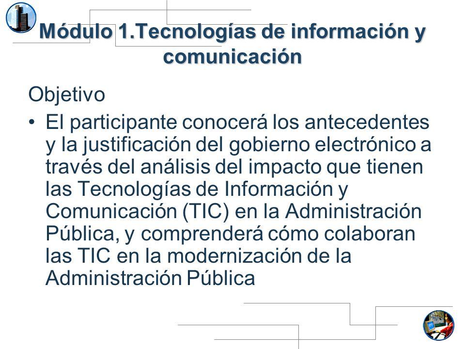 Módulo 1.Tecnologías de información y comunicación Objetivo El participante conocerá los antecedentes y la justificación del gobierno electrónico a tr