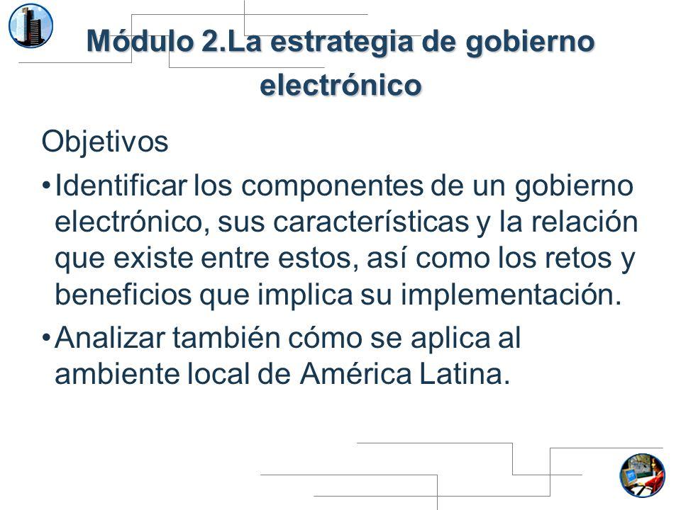 Módulo 2.La estrategia de gobierno electrónico Objetivos Identificar los componentes de un gobierno electrónico, sus características y la relación que