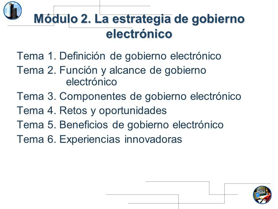 Módulo 2. La estrategia de gobierno electrónico Tema 1. Definición de gobierno electrónico Tema 2. Función y alcance de gobierno electrónico Tema 3. C