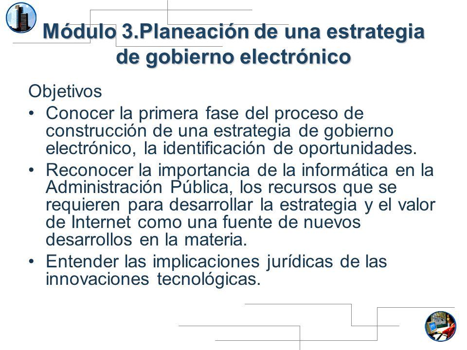 Módulo 3.Planeación de una estrategia de gobierno electrónico Objetivos Conocer la primera fase del proceso de construcción de una estrategia de gobie