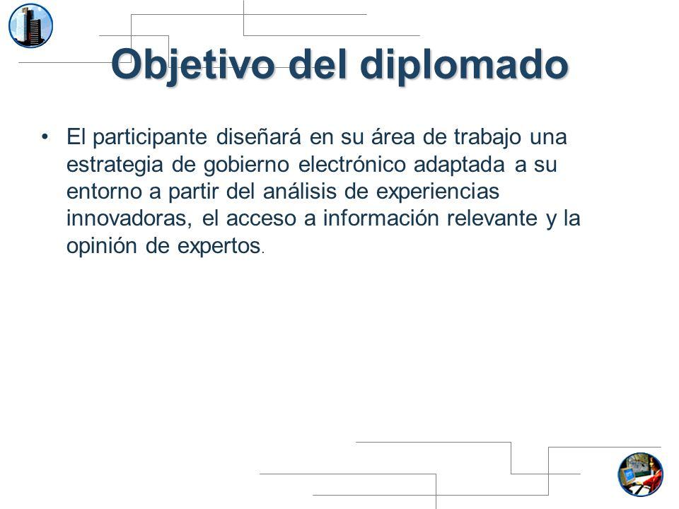 Objetivo del diplomado El participante diseñará en su área de trabajo una estrategia de gobierno electrónico adaptada a su entorno a partir del anális