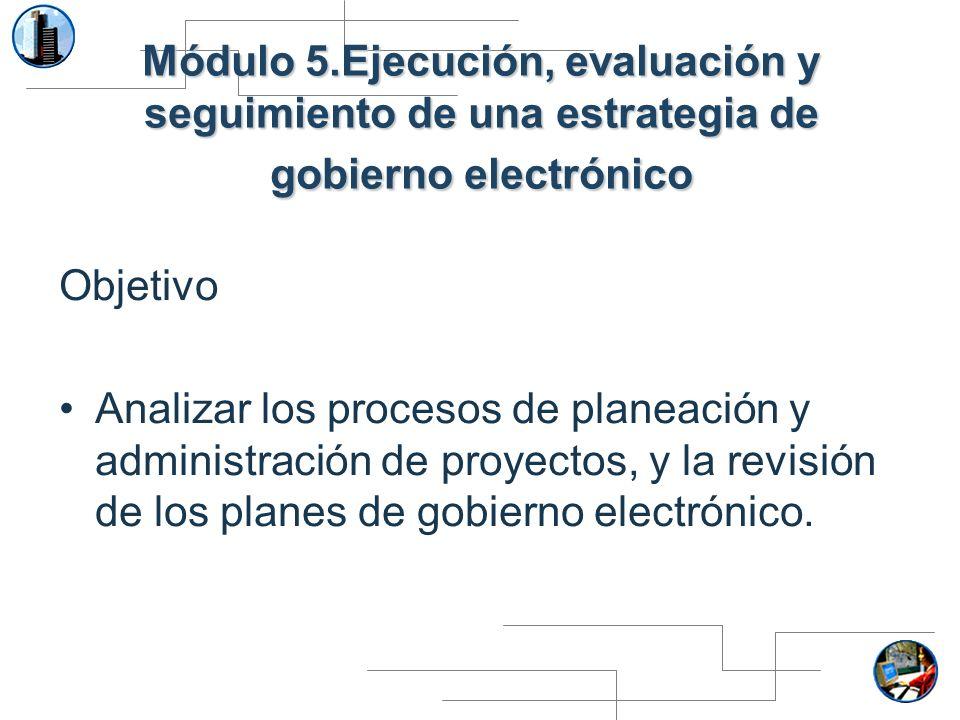 Módulo 5.Ejecución, evaluación y seguimiento de una estrategia de gobierno electrónico Objetivo Analizar los procesos de planeación y administración d