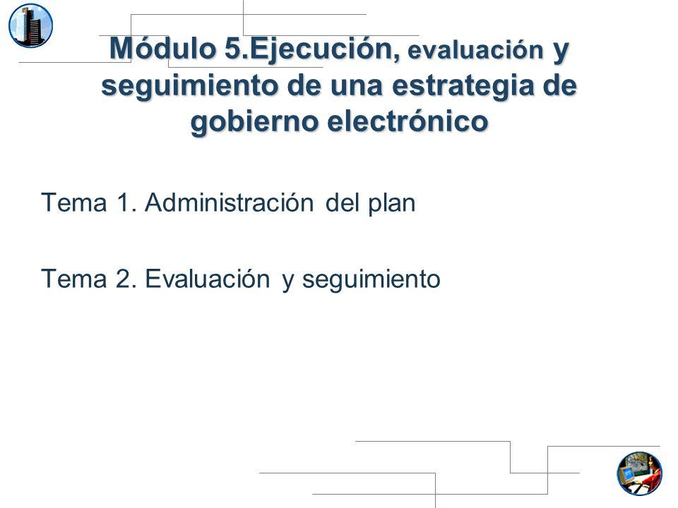 Módulo 5.Ejecución, evaluación y seguimiento de una estrategia de gobierno electrónico Tema 1. Administración del plan Tema 2. Evaluación y seguimient