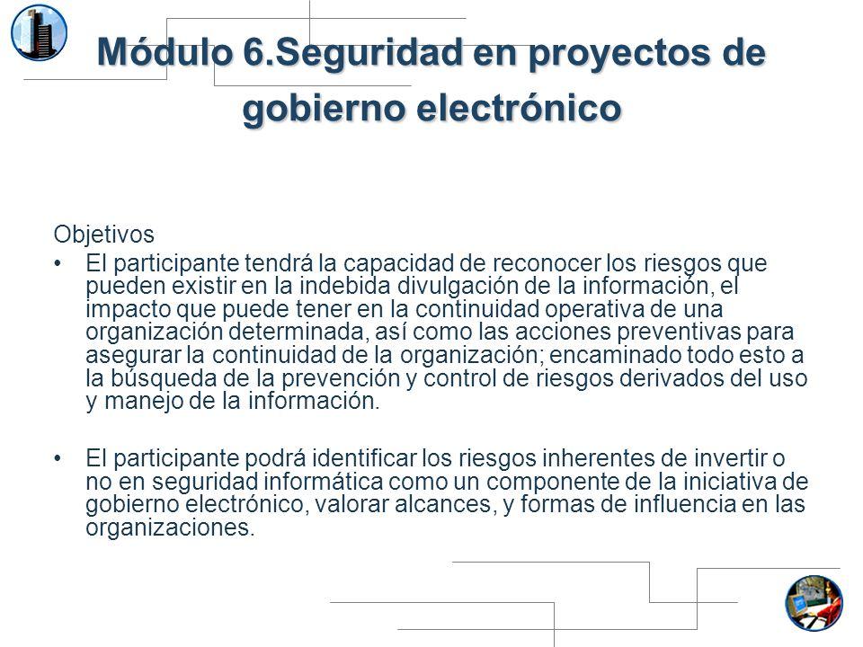 Módulo 6.Seguridad en proyectos de gobierno electrónico Objetivos El participante tendrá la capacidad de reconocer los riesgos que pueden existir en l