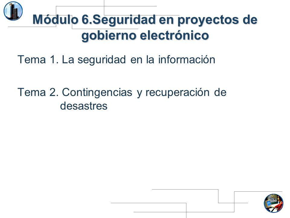 Módulo 6.Seguridad en proyectos de gobierno electrónico Tema 1. La seguridad en la información Tema 2. Contingencias y recuperación de desastres