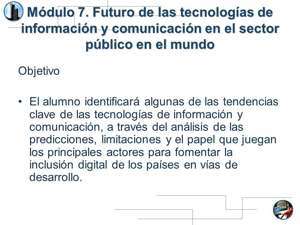 Módulo 7. Futuro de las tecnologías de información y comunicación en el sector público en el mundo Objetivo El alumno identificará algunas de las tend