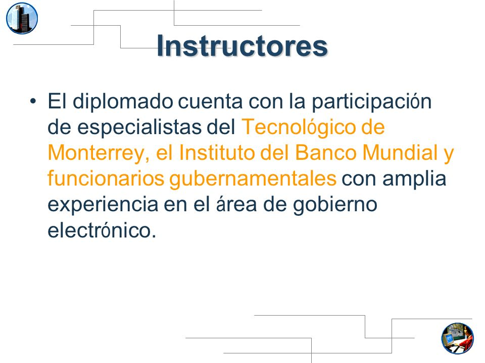 Instructores El diplomado cuenta con la participaci ó n de especialistas del Tecnol ó gico de Monterrey, el Instituto del Banco Mundial y funcionarios