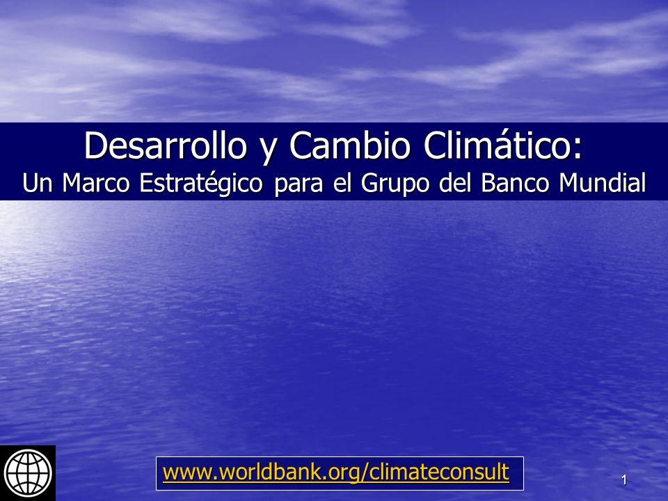 1 Desarrollo y Cambio Climático: Un Marco Estratégico para el Grupo del Banco Mundial www.worldbank.org/climateconsult