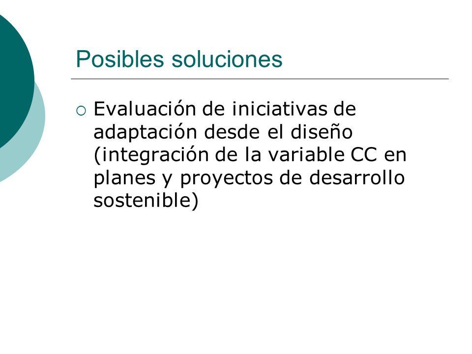 Posibles soluciones Evaluación de iniciativas de adaptación desde el diseño (integración de la variable CC en planes y proyectos de desarrollo sostenible)