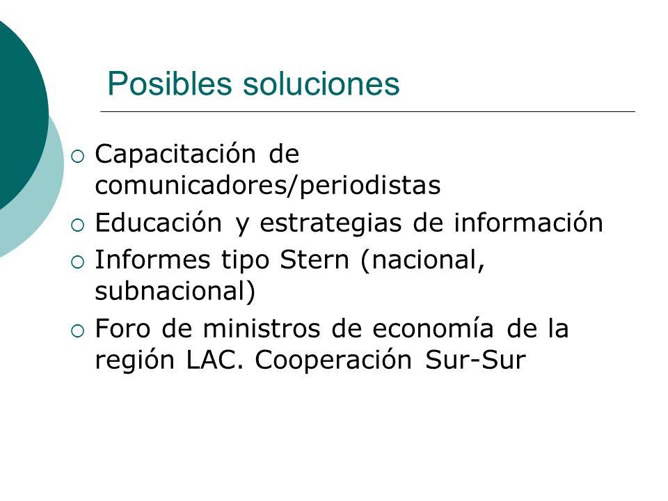 Posibles soluciones Capacitación de comunicadores/periodistas Educación y estrategias de información Informes tipo Stern (nacional, subnacional) Foro de ministros de economía de la región LAC.
