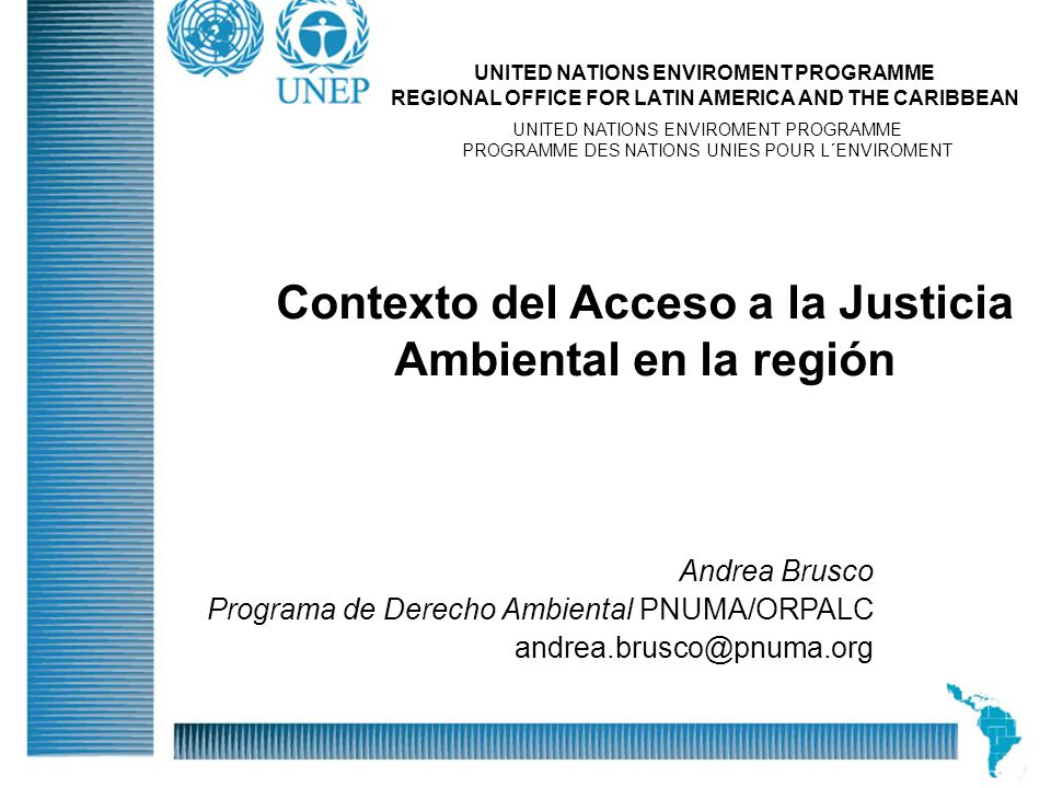 Division Of Early Warning And Assessment Global Environment Outlook: Assessment for Decision-making 26 April, 2004 Andrea Brusco Programa de Derecho Ambiental PNUMA/ORPALC andrea.brusco@pnuma.org UNITED NATIONS ENVIROMENT PROGRAMME REGIONAL OFFICE FOR LATIN AMERICA AND THE CARIBBEAN UNITED NATIONS ENVIROMENT PROGRAMME PROGRAMME DES NATIONS UNIES POUR L´ENVIROMENT Contexto del Acceso a la Justicia Ambiental en la región