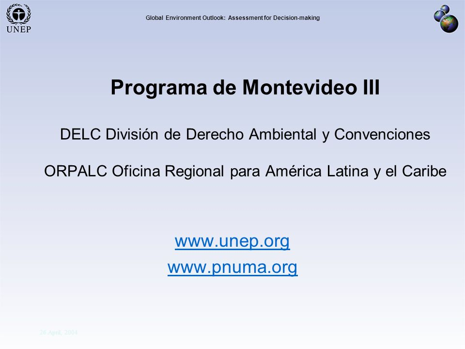 Division Of Early Warning And Assessment Global Environment Outlook: Assessment for Decision-making 26 April, 2004 Programa de Montevideo III DELC División de Derecho Ambiental y Convenciones ORPALC Oficina Regional para América Latina y el Caribe www.unep.org www.pnuma.org