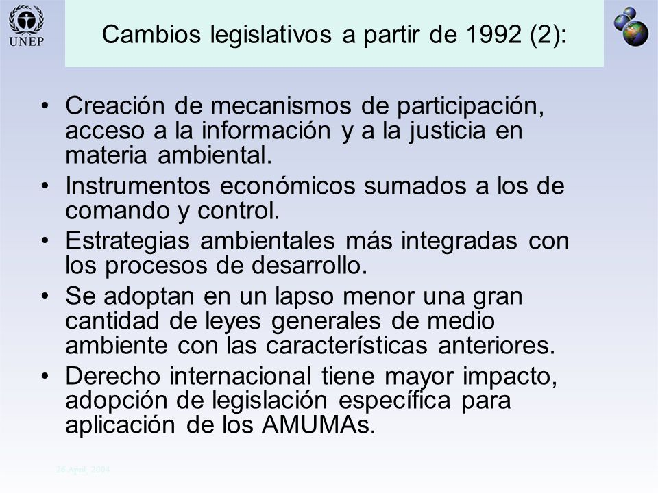 Division Of Early Warning And Assessment Global Environment Outlook: Assessment for Decision-making 26 April, 2004 Cambios legislativos a partir de 1992 (2): Creación de mecanismos de participación, acceso a la información y a la justicia en materia ambiental.