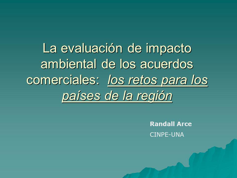 La evaluación de impacto ambiental de los acuerdos comerciales: los retos para los países de la región Randall Arce CINPE-UNA