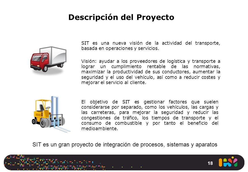 18 Descripción del Proyecto SIT es una nueva visión de la actividad del transporte, basada en operaciones y servicios. Visión: ayudar a los proveedore