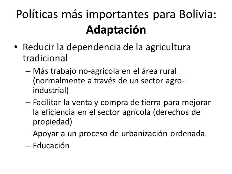 Políticas más importantes para Bolivia: Adaptación Reducir la dependencia de la agricultura tradicional – Más trabajo no-agrícola en el área rural (normalmente a través de un sector agro- industrial) – Facilitar la venta y compra de tierra para mejorar la eficiencia en el sector agrícola (derechos de propiedad) – Apoyar a un proceso de urbanización ordenada.