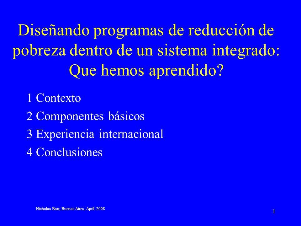 Nicholas Barr, Buenos Aires, April 2008 1 Diseñando programas de reducción de pobreza dentro de un sistema integrado: Que hemos aprendido.