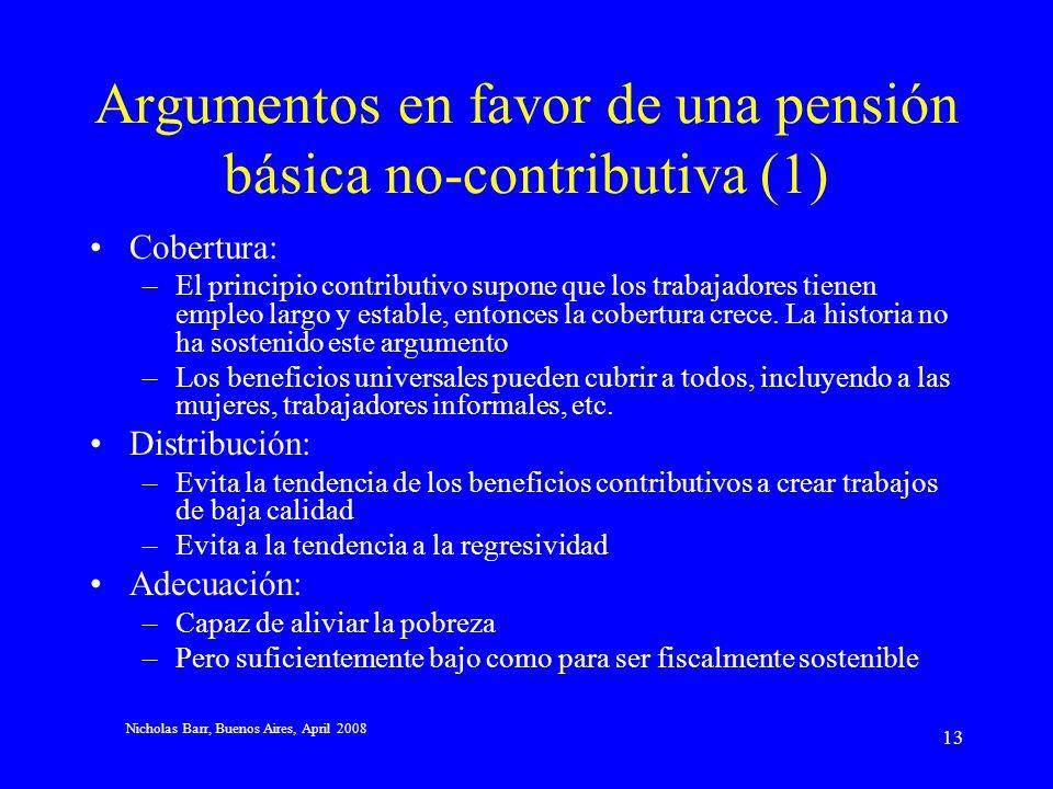 Nicholas Barr, Buenos Aires, April 2008 12 Una pensión básica universal Argumentos a favor de las pensiones contributivas –Microeconómicos: representa