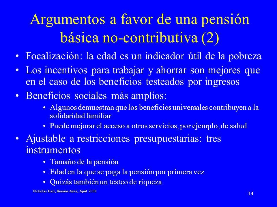 Nicholas Barr, Buenos Aires, April 2008 13 Argumentos en favor de una pensión básica no-contributiva (1) Cobertura: –El principio contributivo supone