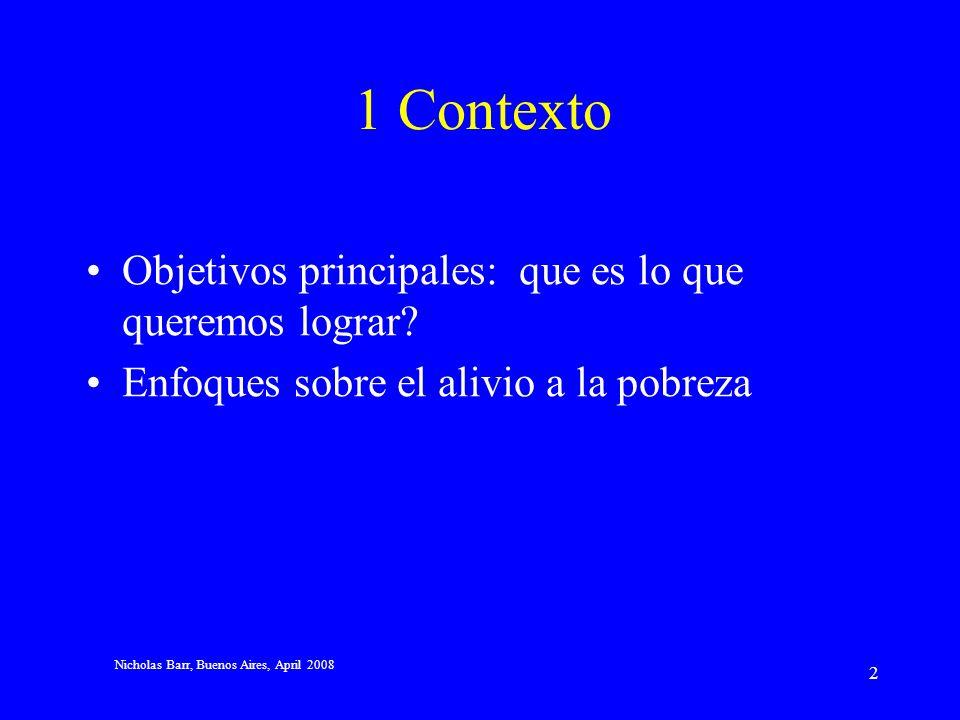 Nicholas Barr, Buenos Aires, April 2008 22 Cuestiones estratégicas sobre el diseño En orden decreciente de dependencia del testeo de ingresos (a) Asistencia social pura (b) Seguro social apoyado por asistencia social (c) Beneficios no-contributivos Estrategias para el alivio a la pobreza –Enfoque 1: integrar la seguridad social y la asistencia social, es decir, la opción (b) mencionada –Enfoque 2: combinar beneficios no-contributivos (pensión universal básica, beneficios para niños) con (mucho menos) asistencia social