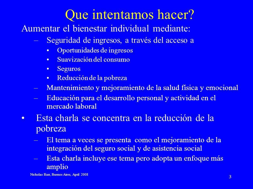 Nicholas Barr, Buenos Aires, April 2008 13 Argumentos en favor de una pensión básica no-contributiva (1) Cobertura: –El principio contributivo supone que los trabajadores tienen empleo largo y estable, entonces la cobertura crece.
