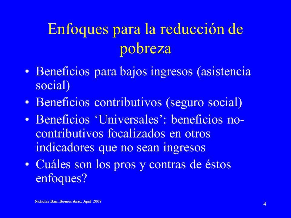 Nicholas Barr, Buenos Aires, April 2008 4 Enfoques para la reducción de pobreza Beneficios para bajos ingresos (asistencia social) Beneficios contributivos (seguro social) Beneficios Universales: beneficios no- contributivos focalizados en otros indicadores que no sean ingresos Cuáles son los pros y contras de éstos enfoques?