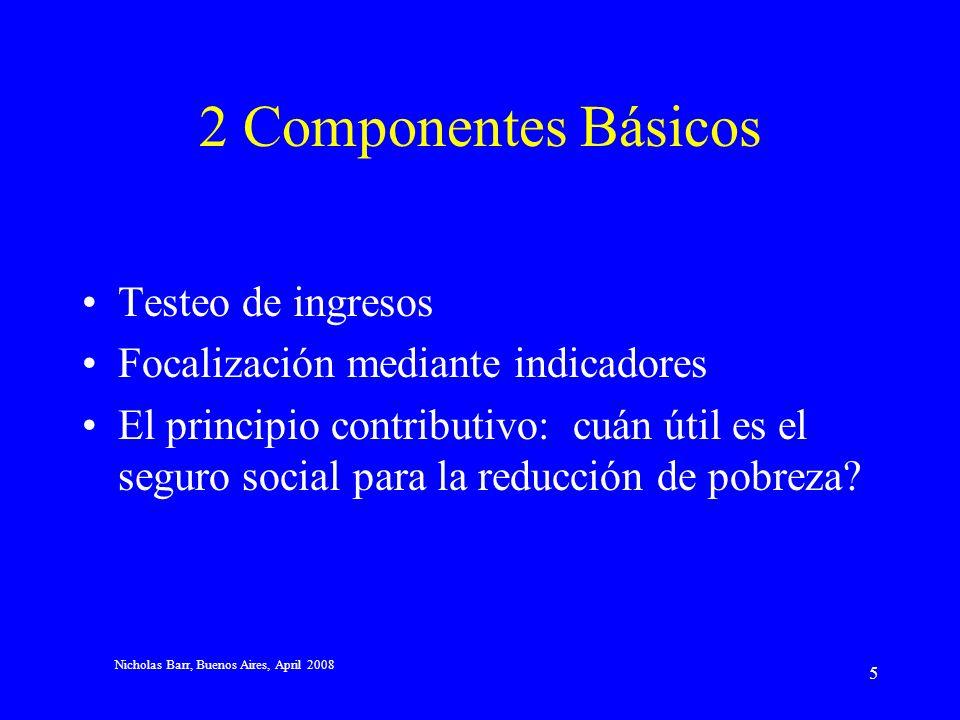 Nicholas Barr, Buenos Aires, April 2008 5 2 Componentes Básicos Testeo de ingresos Focalización mediante indicadores El principio contributivo: cuán útil es el seguro social para la reducción de pobreza?