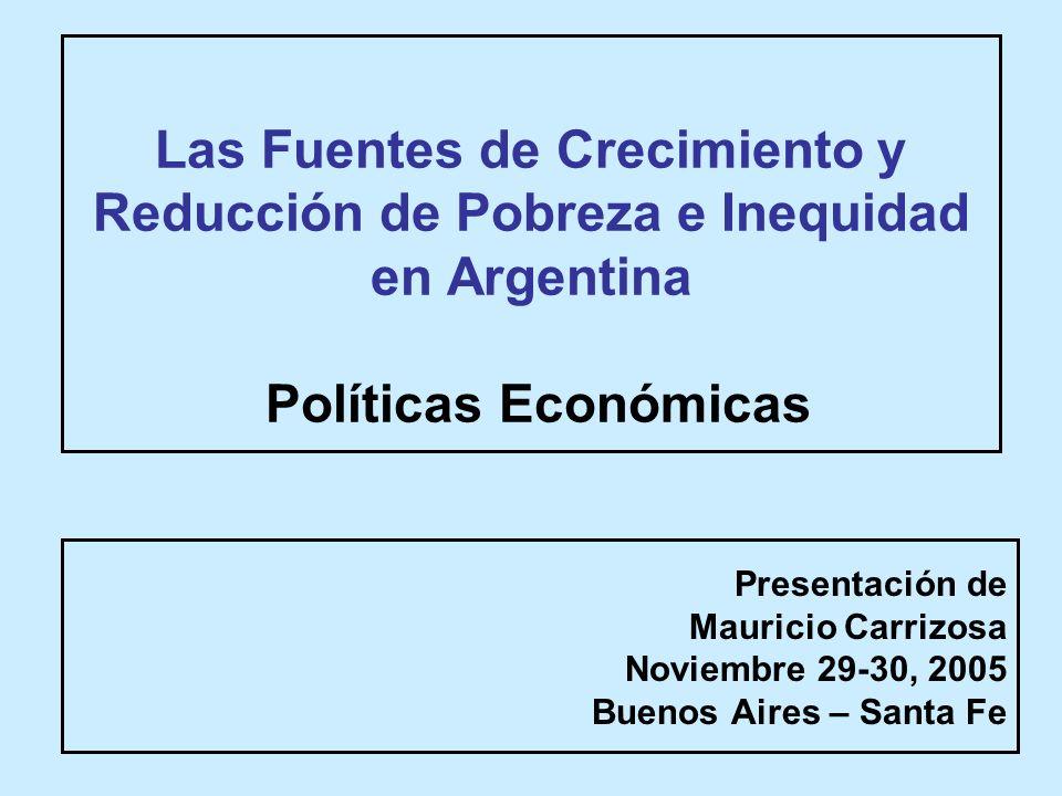 Las Fuentes de Crecimiento y Reducción de Pobreza e Inequidad en Argentina Políticas Económicas Presentación de Mauricio Carrizosa Noviembre 29-30, 2005 Buenos Aires – Santa Fe