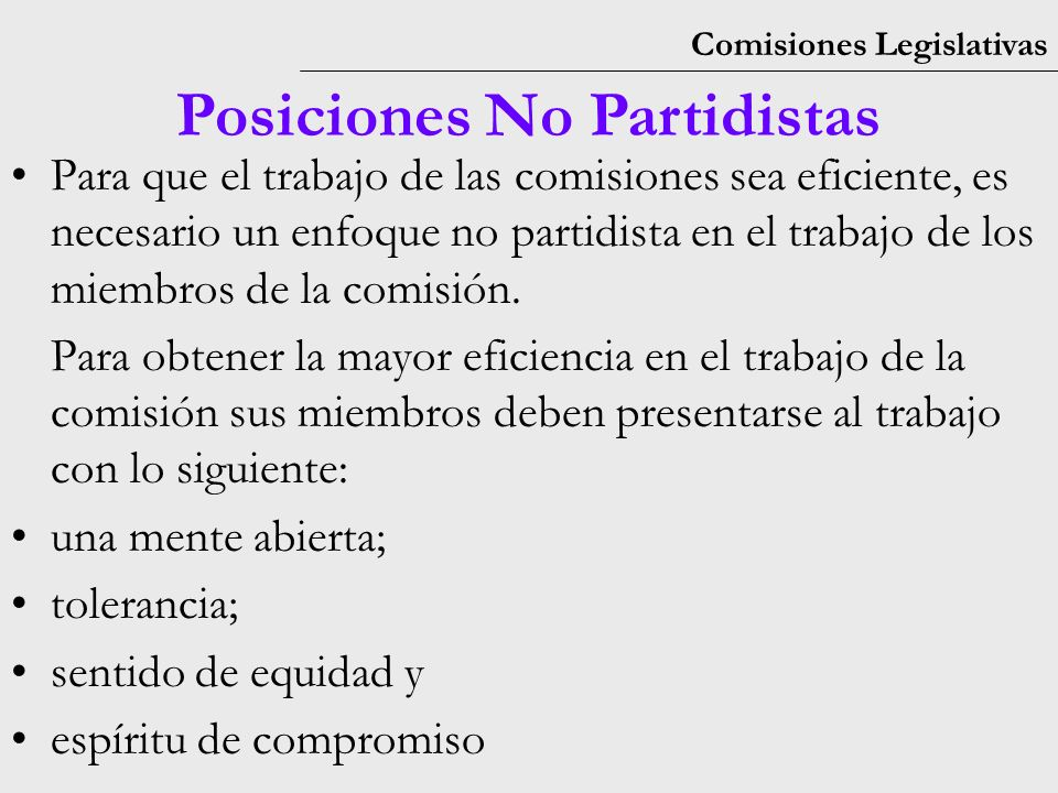 Comisiones Legislativas Posiciones No Partidistas Para que el trabajo de las comisiones sea eficiente, es necesario un enfoque no partidista en el trabajo de los miembros de la comisión.