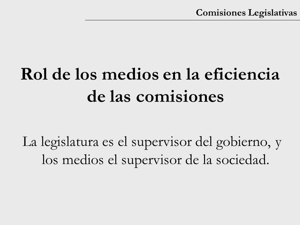Comisiones Legislativas Rol de los medios en la eficiencia de las comisiones La legislatura es el supervisor del gobierno, y los medios el supervisor de la sociedad.