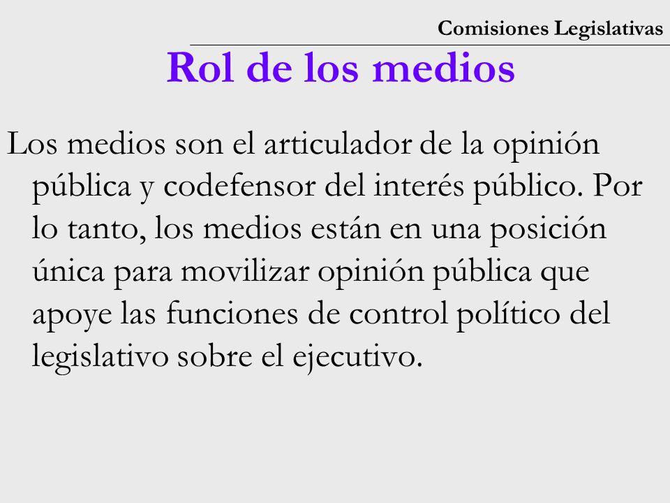 Comisiones Legislativas Rol de los medios Los medios son el articulador de la opinión pública y codefensor del interés público.