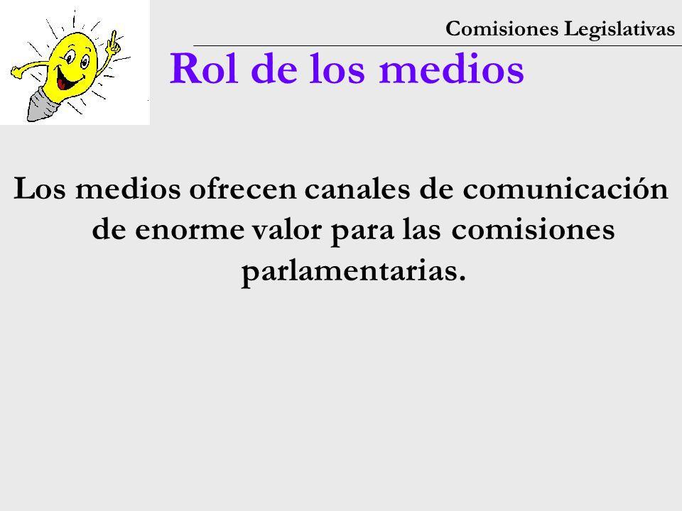 Comisiones Legislativas Rol de los medios Los medios ofrecen canales de comunicación de enorme valor para las comisiones parlamentarias.