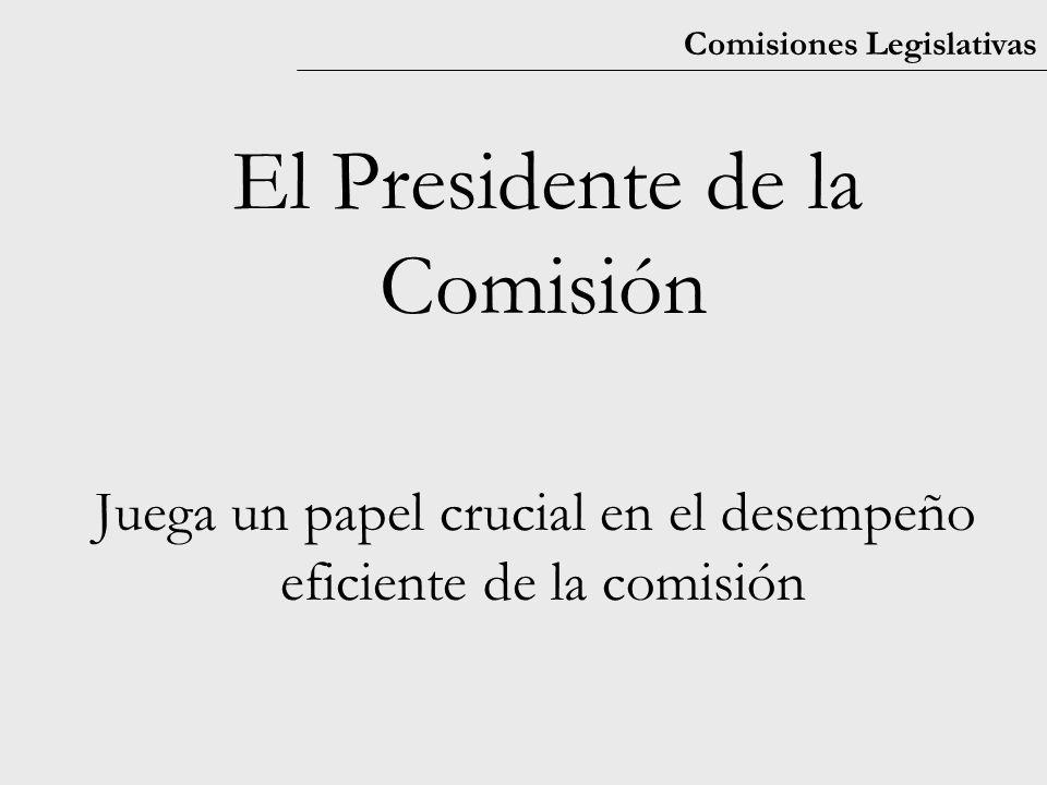 Comisiones Legislativas El Presidente de la Comisión Juega un papel crucial en el desempeño eficiente de la comisión