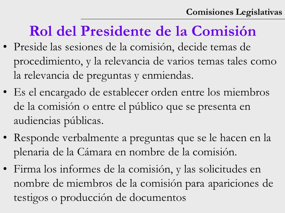 Comisiones Legislativas Rol del Presidente de la Comisión Preside las sesiones de la comisión, decide temas de procedimiento, y la relevancia de varios temas tales como la relevancia de preguntas y enmiendas.