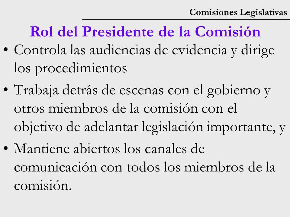 Comisiones Legislativas Rol del Presidente de la Comisión Controla las audiencias de evidencia y dirige los procedimientos Trabaja detrás de escenas con el gobierno y otros miembros de la comisión con el objetivo de adelantar legislación importante, y Mantiene abiertos los canales de comunicación con todos los miembros de la comisión.