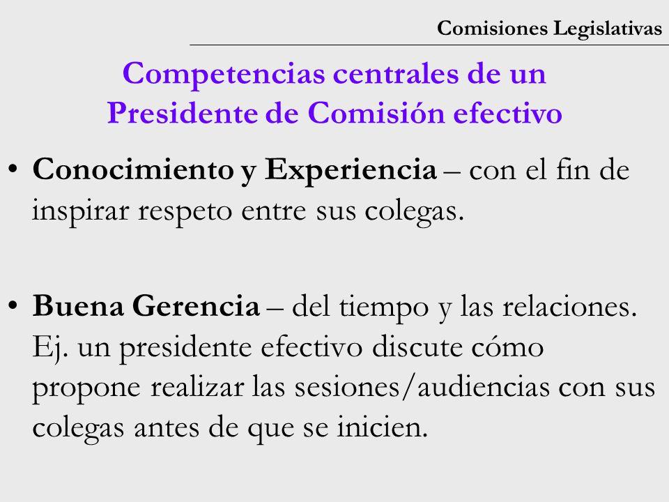 Comisiones Legislativas Competencias centrales de un Presidente de Comisión efectivo Conocimiento y Experiencia – con el fin de inspirar respeto entre sus colegas.