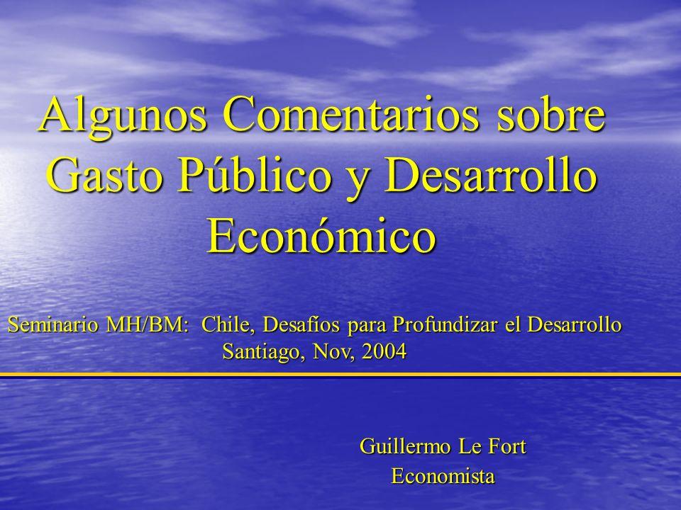 Algunos Comentarios sobre Gasto Público y Desarrollo Económico Guillermo Le Fort Economista Seminario MH/BM: Chile, Desafíos para Profundizar el Desarrollo Santiago, Nov, 2004