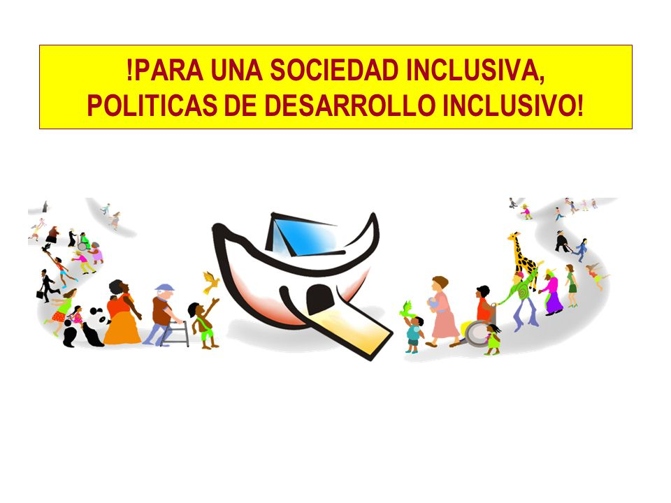 !PARA UNA SOCIEDAD INCLUSIVA, POLITICAS DE DESARROLLO INCLUSIVO!